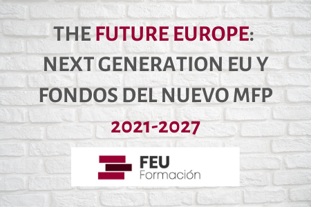 THE FUTURE EUROPE: Next Generation EU y Fondos del nuevo MFP 2021-2027